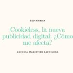 Cookieless, la nueva publicidad digital: ¿Cómo me afecta?